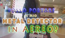POSSO PORTARE IL MIO METAL DETECTOR IN AEREO?